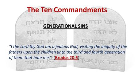"The Ten Commandments GENERATIONAL SINS ""I the Lord thy God am a jealous God, visiting the iniquity of the fathers upon the children unto the third and."