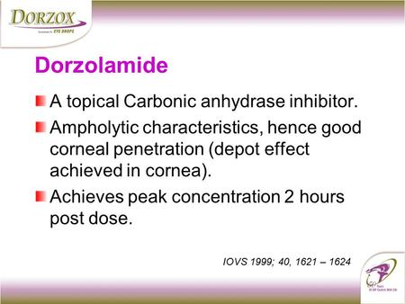 Dorzolamide A topical Carbonic anhydrase inhibitor. Ampholytic characteristics, hence good corneal penetration (depot effect achieved in cornea). Achieves.