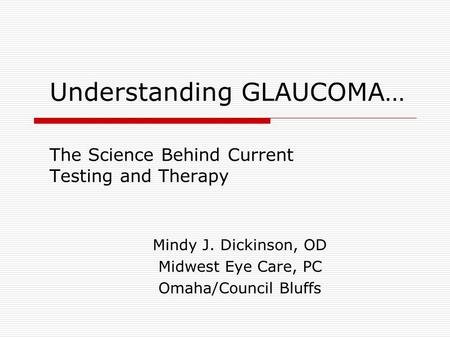 Understanding GLAUCOMA… The Science Behind Current Testing and Therapy Mindy J. Dickinson, OD Midwest Eye Care, PC Omaha/Council Bluffs.