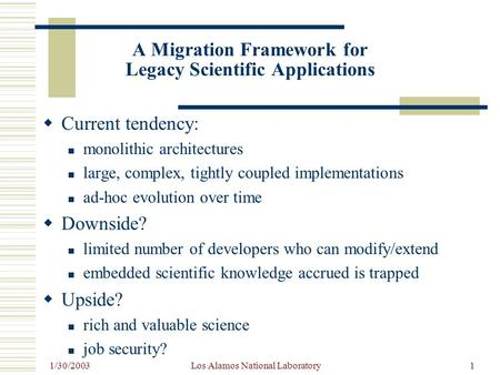 1/30/2003 Los Alamos National Laboratory1 A Migration Framework for Legacy Scientific Applications  Current tendency: monolithic architectures large,