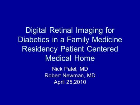 Digital Retinal Imaging for Diabetics in a Family Medicine Residency Patient Centered Medical Home Nick Patel, MD Robert Newman, MD April 25,2010.