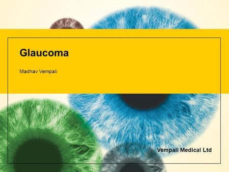 Glaucoma Madhav Vempali Vempali Medical Ltd. Glaucoma The healthy eye Light rays enter the eye through the cornea, pupil and lens. These light rays are.