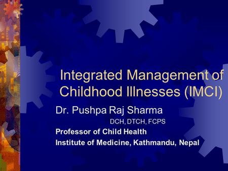Integrated Management of Childhood Illnesses (IMCI) Dr. Pushpa Raj Sharma DCH, DTCH, FCPS Professor of Child Health Institute of Medicine, Kathmandu, Nepal.