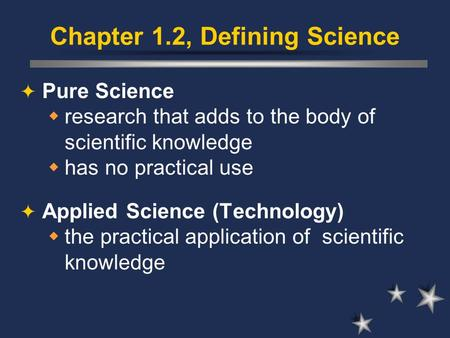 Chapter 1.2, Defining Science  Pure Science  research that adds to the body of scientific knowledge  has no practical use  Applied Science (Technology)