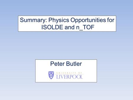 Summary: Physics Opportunities for ISOLDE and n_TOF Peter Butler.