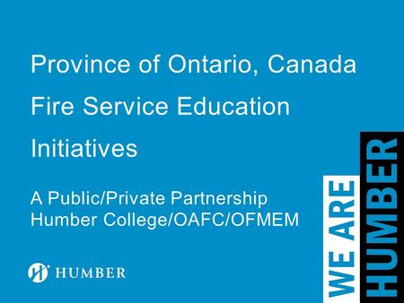 Province of Ontario, Canada Fire Service Education Initiatives A Public/Private Partnership Humber College/OAFC/OFMEM.