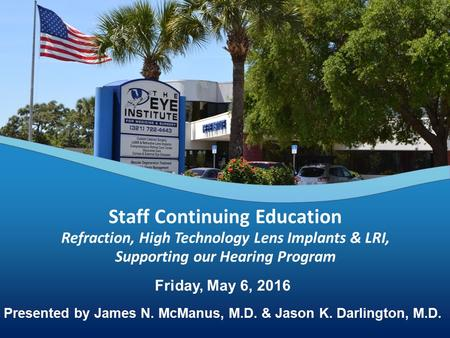 Friday, May 6, 2016 Presented by James N. McManus, M.D. & Jason K. Darlington, M.D. Staff Continuing Education Refraction, High Technology Lens Implants.