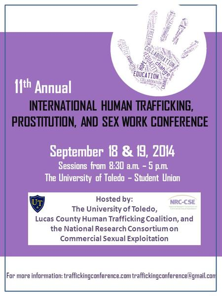 INTERNATIONAL HUMAN TRAFFICKING, PROSTITUTION, AND SEX WORK CONFERENCE 11 th Annual September 18 & 19, 2014 Sessions from 8:30 a.m. – 5 p.m. The University.