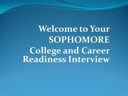 Welcome to Your SOPHOMORE College and Career Readiness Interview.