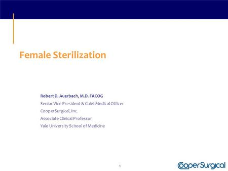 1 Female Sterilization Robert D. Auerbach, M.D. FACOG Senior Vice President & Chief Medical Officer CooperSurgical, Inc. Associate Clinical Professor Yale.