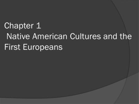 Chapter 1 Native American Cultures and the First Europeans.