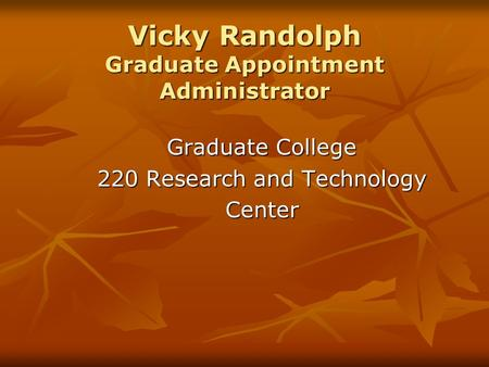 Vicky Randolph Graduate Appointment Administrator Graduate College 220 Research and Technology Center.