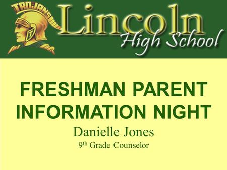 FRESHMAN PARENT INFORMATION NIGHT Danielle Jones 9 th Grade Counselor.