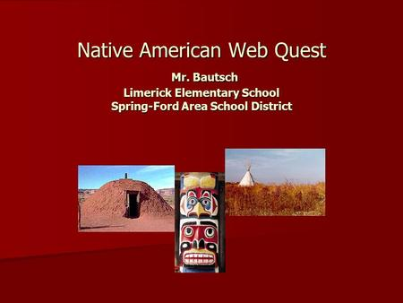 Native American Web Quest Mr. Bautsch Limerick Elementary School Spring-Ford Area School District.