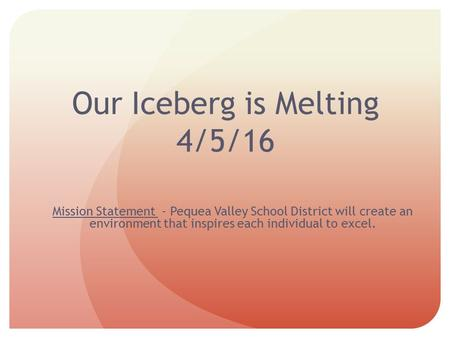 Our Iceberg is Melting 4/5/16 Mission Statement - Pequea Valley School District will create an environment that inspires each individual to excel.