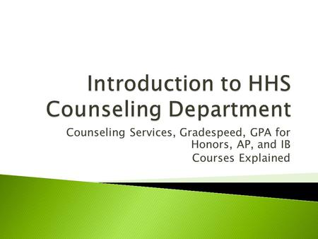 Counseling Services, Gradespeed, GPA for Honors, AP, and IB Courses Explained.