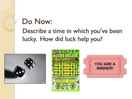 Do Now: Describe a time in which you've been lucky. How did luck help you?