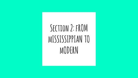 Section 2: fROM mISSISSIPPIAN TO mODERN. ★ PREHISTORIC iNDIAN CULTURES THRIVED DURING THIS PERIOD FROM 900-1541 CE. ★ almost totally dependent on agriculture.