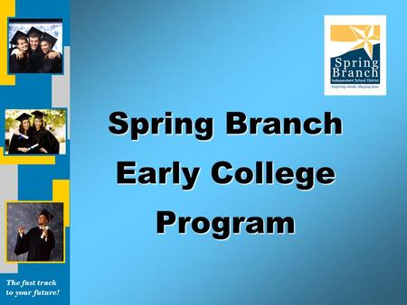 The fast track to your future! Spring Branch Early College Program.