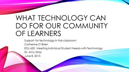 WHAT TECHNOLOGY CAN DO FOR OUR COMMUNITY OF LEARNERS Support for technology in the classroom Catherine O'Brien EDU 620 Meeting Individual Student Needs.