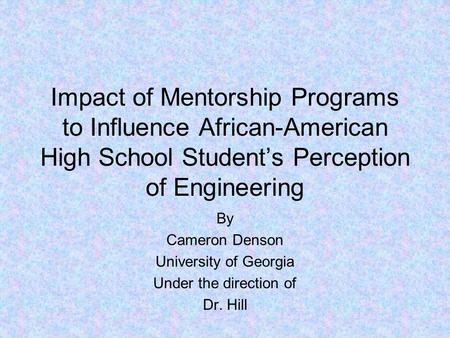 Impact of Mentorship Programs to Influence African-American High School Student's Perception of Engineering By Cameron Denson University of Georgia Under.