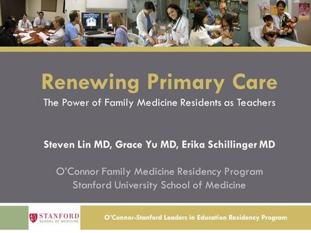 O'Connor-Stanford Leaders in Education Residency Program Renewing Primary Care The Power of Family Medicine Residents as Teachers Steven Lin MD, Grace.