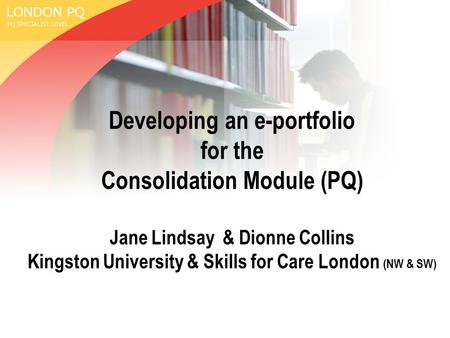 Developing an e-portfolio for the Consolidation Module (PQ) Jane Lindsay & Dionne Collins Kingston University & Skills for Care London (NW & SW)
