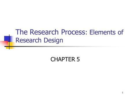 1 The Research Process : Elements of Research Design CHAPTER 5.