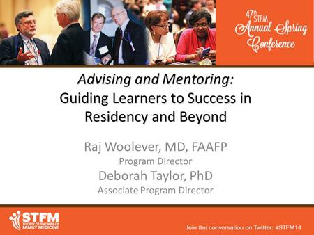 Advising and Mentoring: Guiding Learners to Success in Residency and Beyond Raj Woolever, MD, FAAFP Program Director Deborah Taylor, PhD Associate Program.