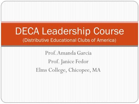 Prof. Amanda Garcia Prof. Janice Fedor Elms College, Chicopee, MA DECA Leadership Course (Distributive Educational Clubs of America)