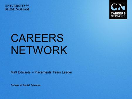CAREERS NETWORK Matt Edwards – Placements Team Leader College of Social Sciences.