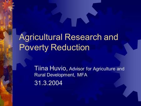 Agricultural Research and Poverty Reduction Tiina Huvio, Advisor for Agriculture and Rural Development, MFA 31.3.2004.