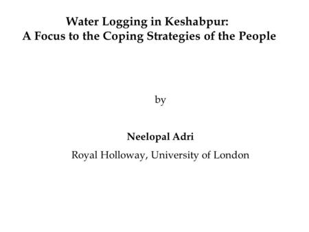 Water Logging in Keshabpur: A Focus to the Coping Strategies of the People by Neelopal Adri Royal Holloway, University of London.
