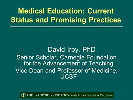 Medical Education: Current Status and Promising Practices David Irby, PhD Senior Scholar, Carnegie Foundation for the Advancement of Teaching Vice Dean.