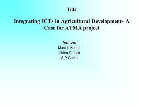 Title Integrating ICTs in Agricultural Development- A Case for ATMA project Authors Manish Kumar Chitra Pathak S.P.Gupta.