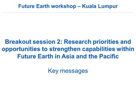 Future Earth workshop – Kuala Lumpur Breakout session 2: Research priorities and opportunities to strengthen capabilities within Future Earth in Asia and.