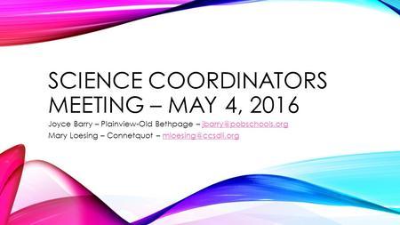 SCIENCE COORDINATORS MEETING – MAY 4, 2016 Joyce Barry – Plainview-Old Bethpage – Mary Loesing – Connetquot.