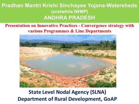 Pradhan Mantri Krishi Sinchayee Yojana-Watersheds (erstwhile IWMP) ANDHRA PRADESH State Level Nodal Agency (SLNA) Department of Rural Development, GoAP.