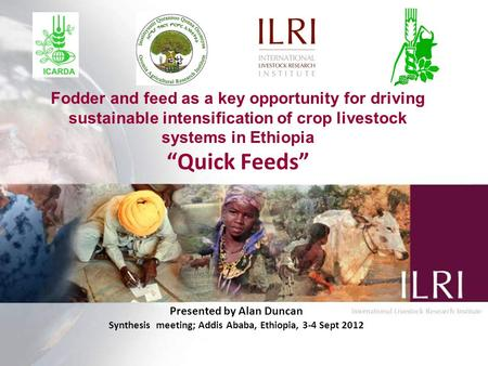 "Fodder and feed as a key opportunity for driving sustainable intensification of crop livestock systems in Ethiopia ""Quick Feeds"" Presented by Alan Duncan."
