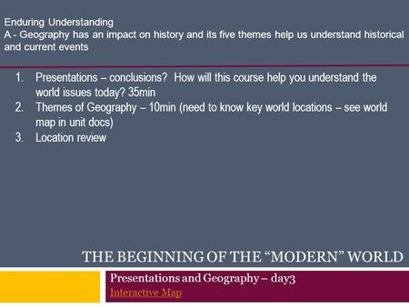 "THE BEGINNING OF THE ""MODERN"" WORLD 1.Presentations – conclusions? How will this course help you understand the world issues today? 35min 2.Themes of Geography."