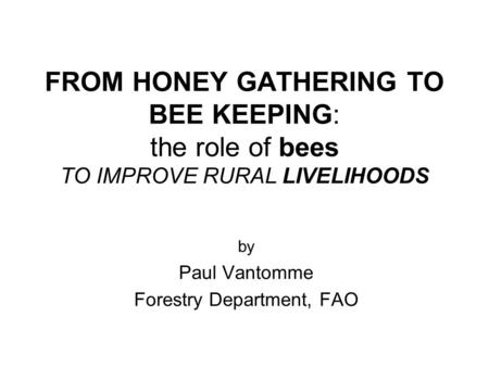 FROM HONEY GATHERING TO BEE KEEPING: the role of bees TO IMPROVE RURAL LIVELIHOODS by Paul Vantomme Forestry Department, FAO.