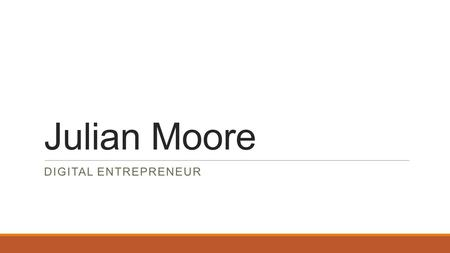 Julian Moore DIGITAL ENTREPRENEUR. My Skills Information Technology ◦IC3 Certified ◦Experience with Core Microsoft Office Programs Interactive Media ◦Multiple.