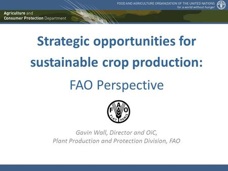 Strategic opportunities for sustainable crop production: FAO Perspective Gavin Wall, Director and OiC, Plant Production and Protection Division, FAO.