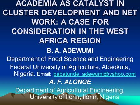 ACADEMIA AS CATALYST IN CLUSTER DEVELOPMENT AND NET WORK: A CASE FOR CONSIDERATION IN THE WEST AFRICA REGION B. A. ADEWUMI Department of Food Science and.