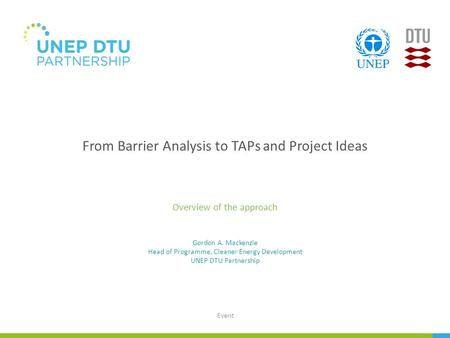 From Barrier Analysis to TAPs and Project Ideas Overview of the approach Event Gordon A. Mackenzie Head of Programme, Cleaner Energy Development UNEP.