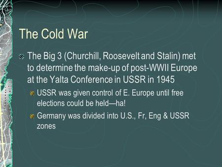 The Cold War The Big 3 (Churchill, Roosevelt and Stalin) met to determine the make-up of post-WWII Europe at the Yalta Conference in USSR in 1945 USSR.