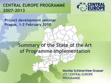 Summary of the State of the Art of Programme Implementation CENTRAL EUROPE PROGRAMME 2007-2013 Project development seminar Prague, 1-2 February 2010 Monika.