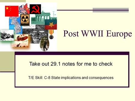 Post WWII Europe Take out 29.1 notes for me to check T/E Skill: C-8 State implications and consequences.