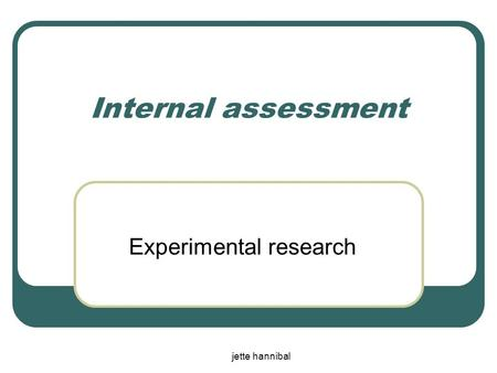 Jette hannibal Internal assessment Experimental research.