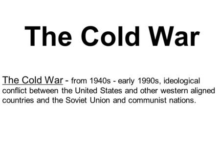 The Cold War The Cold War - from 1940s - early 1990s, ideological conflict between the United States and other western aligned countries and the Soviet.